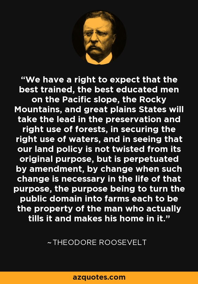 We have a right to expect that the best trained, the best educated men on the Pacific slope, the Rocky Mountains, and great plains States will take the lead in the preservation and right use of forests, in securing the right use of waters, and in seeing that our land policy is not twisted from its original purpose, but is perpetuated by amendment, by change when such change is necessary in the life of that purpose, the purpose being to turn the public domain into farms each to be the property of the man who actually tills it and makes his home in it. - Theodore Roosevelt