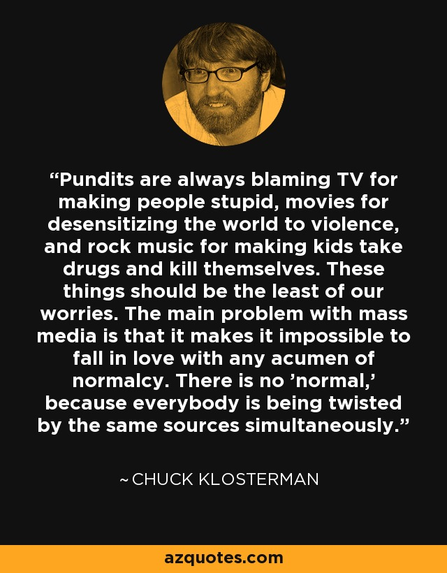 Pundits are always blaming TV for making people stupid, movies for desensitizing the world to violence, and rock music for making kids take drugs and kill themselves. These things should be the least of our worries. The main problem with mass media is that it makes it impossible to fall in love with any acumen of normalcy. There is no 'normal,' because everybody is being twisted by the same sources simultaneously. - Chuck Klosterman
