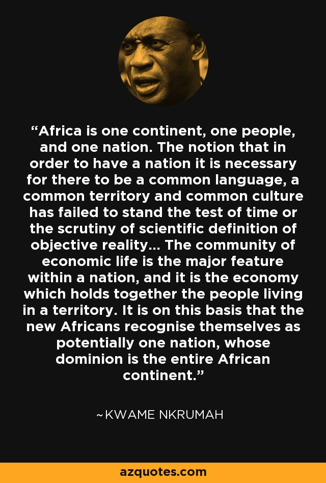 Africa is one continent, one people, and one nation. The notion that in order to have a nation it is necessary for there to be a common language, a common territory and common culture has failed to stand the test of time or the scrutiny of scientific definition of objective reality... The community of economic life is the major feature within a nation, and it is the economy which holds together the people living in a territory. It is on this basis that the new Africans recognise themselves as potentially one nation, whose dominion is the entire African continent. - Kwame Nkrumah