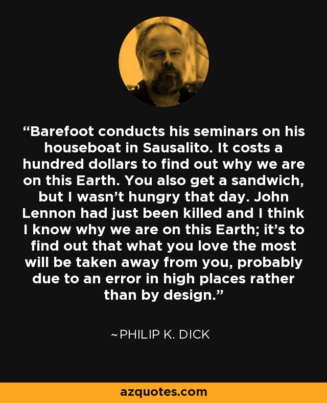 Barefoot conducts his seminars on his houseboat in Sausalito. It costs a hundred dollars to find out why we are on this Earth. You also get a sandwich, but I wasn't hungry that day. John Lennon had just been killed and I think I know why we are on this Earth; it's to find out that what you love the most will be taken away from you, probably due to an error in high places rather than by design. - Philip K. Dick