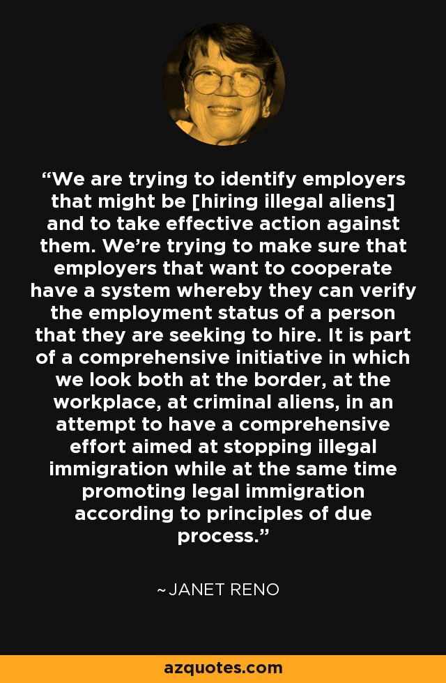 We are trying to identify employers that might be [hiring illegal aliens] and to take effective action against them. We're trying to make sure that employers that want to cooperate have a system whereby they can verify the employment status of a person that they are seeking to hire. It is part of a comprehensive initiative in which we look both at the border, at the workplace, at criminal aliens, in an attempt to have a comprehensive effort aimed at stopping illegal immigration while at the same time promoting legal immigration according to principles of due process. - Janet Reno