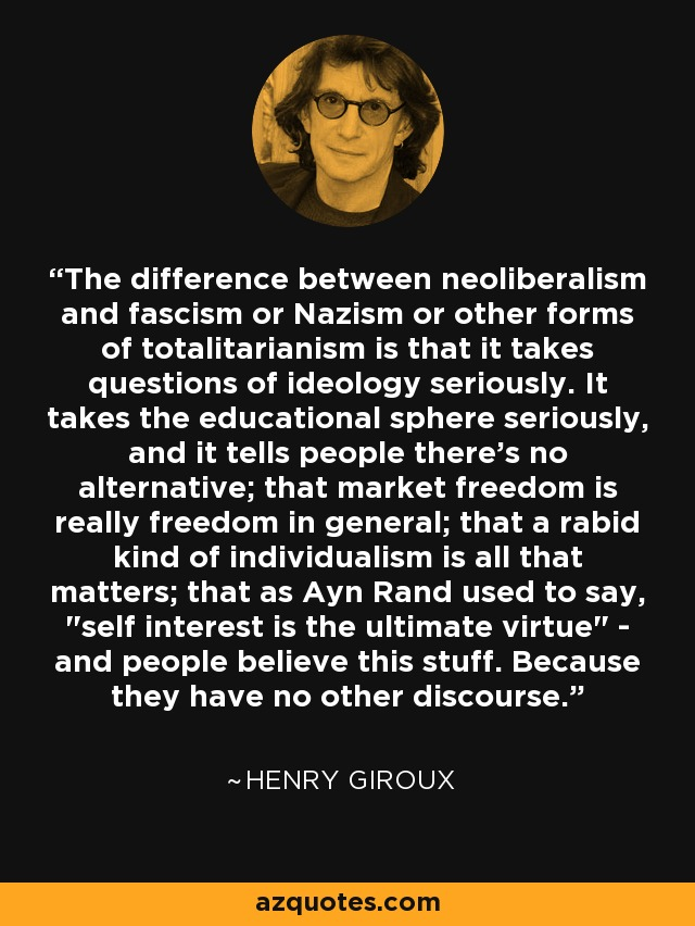 The difference between neoliberalism and fascism or Nazism or other forms of totalitarianism is that it takes questions of ideology seriously. It takes the educational sphere seriously, and it tells people there's no alternative; that market freedom is really freedom in general; that a rabid kind of individualism is all that matters; that as Ayn Rand used to say,