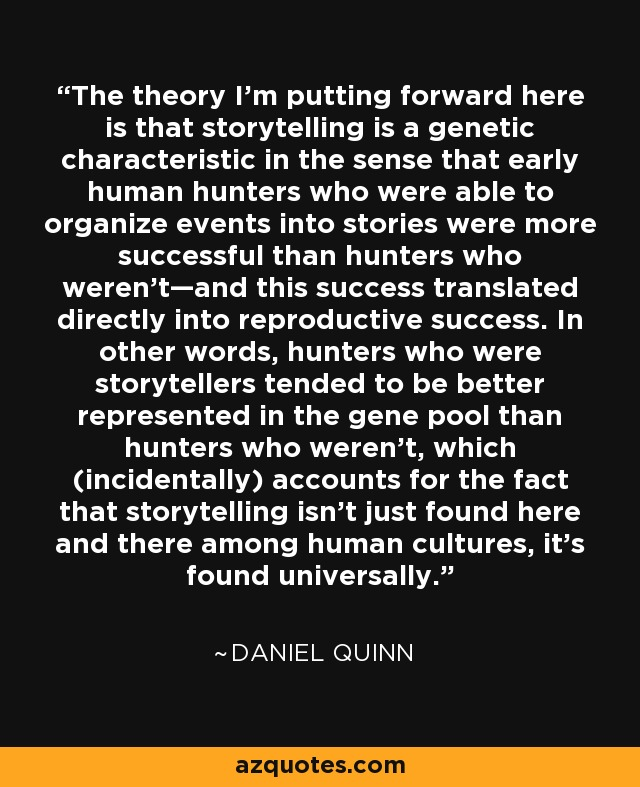 The theory I'm putting forward here is that storytelling is a genetic characteristic in the sense that early human hunters who were able to organize events into stories were more successful than hunters who weren't—and this success translated directly into reproductive success. In other words, hunters who were storytellers tended to be better represented in the gene pool than hunters who weren't, which (incidentally) accounts for the fact that storytelling isn't just found here and there among human cultures, it's found universally. - Daniel Quinn