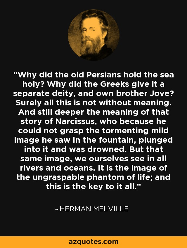 Why did the old Persians hold the sea holy? Why did the Greeks give it a separate deity, and own brother Jove? Surely all this is not without meaning. And still deeper the meaning of that story of Narcissus, who because he could not grasp the tormenting mild image he saw in the fountain, plunged into it and was drowned. But that same image, we ourselves see in all rivers and oceans. It is the image of the ungraspable phantom of life; and this is the key to it all. - Herman Melville