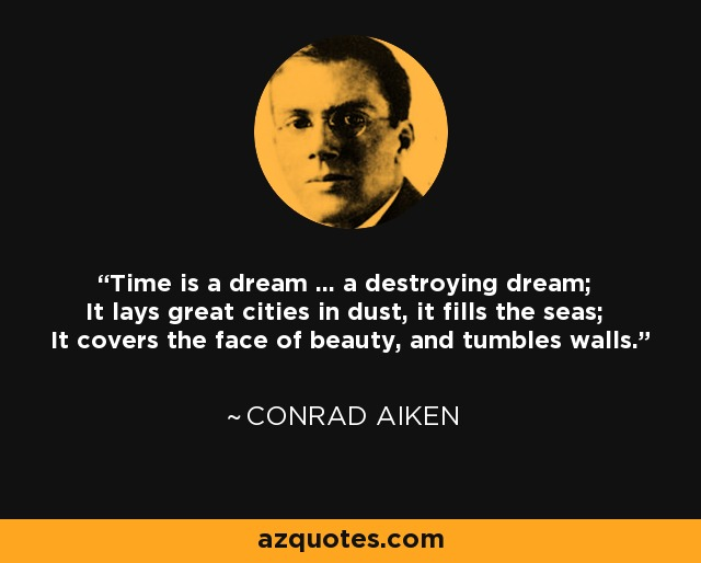Time is a dream ... a destroying dream; It lays great cities in dust, it fills the seas; It covers the face of beauty, and tumbles walls. - Conrad Aiken