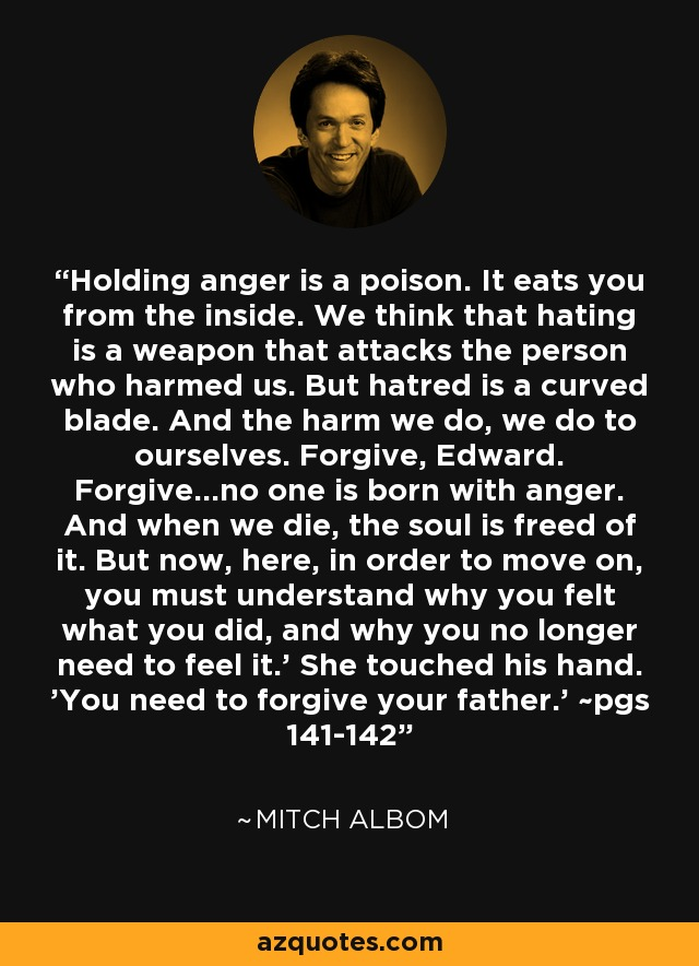 Holding anger is a poison. It eats you from the inside. We think that hating is a weapon that attacks the person who harmed us. But hatred is a curved blade. And the harm we do, we do to ourselves. Forgive, Edward. Forgive...no one is born with anger. And when we die, the soul is freed of it. But now, here, in order to move on, you must understand why you felt what you did, and why you no longer need to feel it.' She touched his hand. 'You need to forgive your father.' ~pgs 141-142 - Mitch Albom