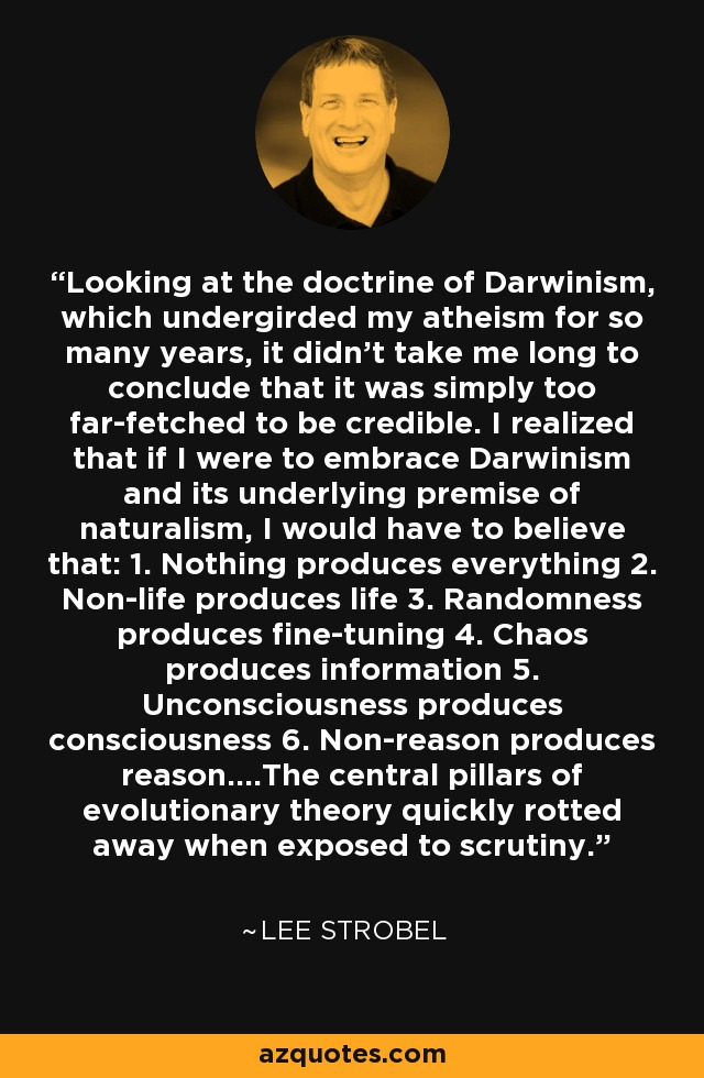 Looking at the doctrine of Darwinism, which undergirded my atheism for so many years, it didn't take me long to conclude that it was simply too far-fetched to be credible. I realized that if I were to embrace Darwinism and its underlying premise of naturalism, I would have to believe that: 1. Nothing produces everything 2. Non-life produces life 3. Randomness produces fine-tuning 4. Chaos produces information 5. Unconsciousness produces consciousness 6. Non-reason produces reason....The central pillars of evolutionary theory quickly rotted away when exposed to scrutiny. - Lee Strobel