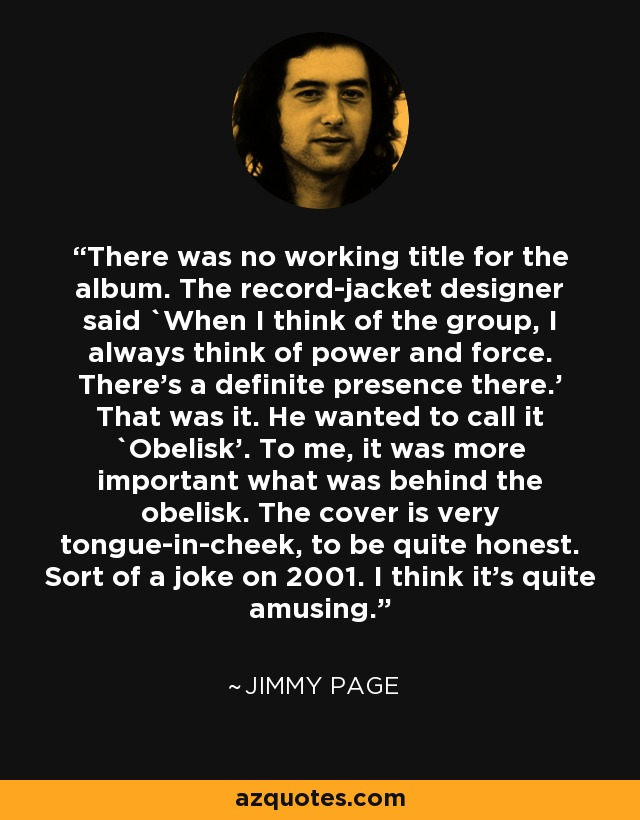 There was no working title for the album. The record-jacket designer said `When I think of the group, I always think of power and force. There's a definite presence there.' That was it. He wanted to call it `Obelisk'. To me, it was more important what was behind the obelisk. The cover is very tongue-in-cheek, to be quite honest. Sort of a joke on 2001. I think it's quite amusing. - Jimmy Page