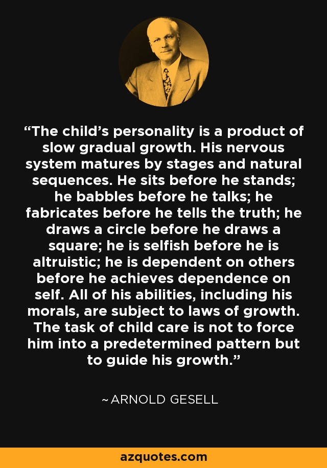 The child's personality is a product of slow gradual growth. His nervous system matures by stages and natural sequences. He sits before he stands; he babbles before he talks; he fabricates before he tells the truth; he draws a circle before he draws a square; he is selfish before he is altruistic; he is dependent on others before he achieves dependence on self. All of his abilities, including his morals, are subject to laws of growth. The task of child care is not to force him into a predetermined pattern but to guide his growth. - Arnold Gesell