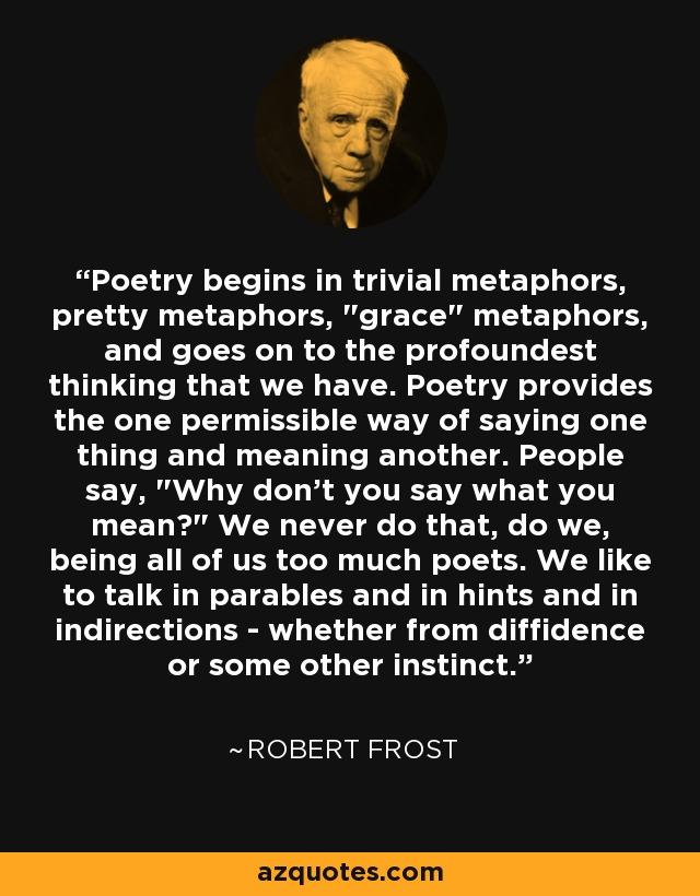 Poetry begins in trivial metaphors, pretty metaphors,