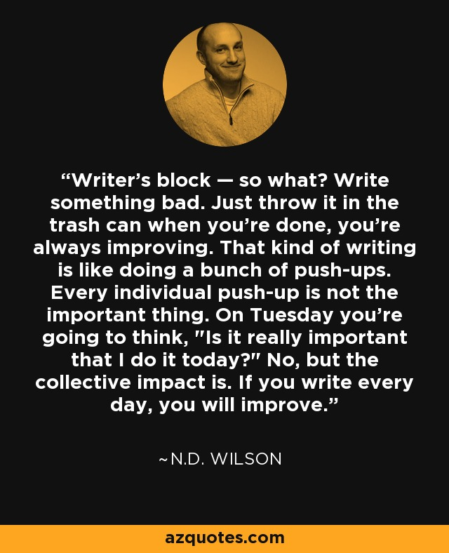Writer's block — so what? Write something bad. Just throw it in the trash can when you're done, you're always improving. That kind of writing is like doing a bunch of push-ups. Every individual push-up is not the important thing. On Tuesday you're going to think,