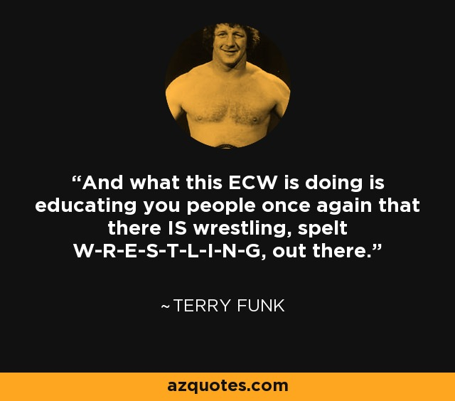 And what this ECW is doing is educating you people once again that there IS wrestling, spelt W-R-E-S-T-L-I-N-G, out there. - Terry Funk