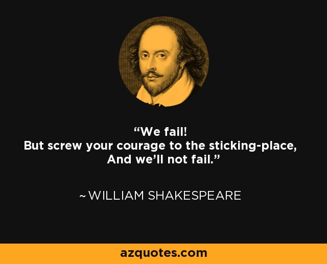 We fail! But screw your courage to the sticking-place, And we'll not fail. - William Shakespeare