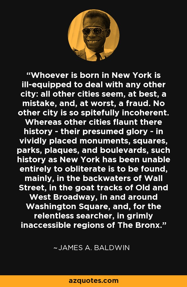 Whoever is born in New York is ill-equipped to deal with any other city: all other cities seem, at best, a mistake, and, at worst, a fraud. No other city is so spitefully incoherent. Whereas other cities flaunt there history - their presumed glory - in vividly placed monuments, squares, parks, plaques, and boulevards, such history as New York has been unable entirely to obliterate is to be found, mainly, in the backwaters of Wall Street, in the goat tracks of Old and West Broadway, in and around Washington Square, and, for the relentless searcher, in grimly inaccessible regions of The Bronx. - James A. Baldwin