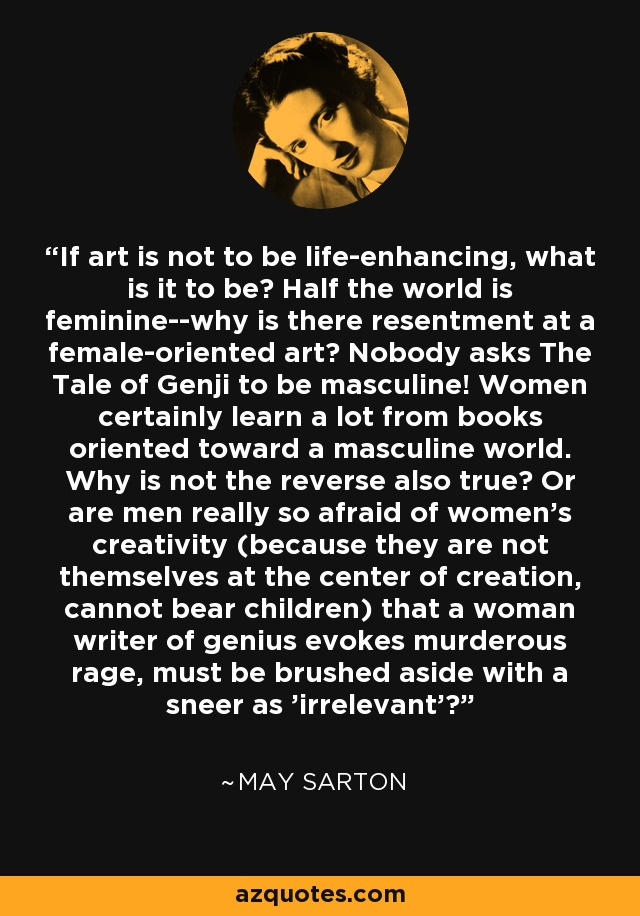 If art is not to be life-enhancing, what is it to be? Half the world is feminine--why is there resentment at a female-oriented art? Nobody asks The Tale of Genji to be masculine! Women certainly learn a lot from books oriented toward a masculine world. Why is not the reverse also true? Or are men really so afraid of women's creativity (because they are not themselves at the center of creation, cannot bear children) that a woman writer of genius evokes murderous rage, must be brushed aside with a sneer as 'irrelevant'? - May Sarton