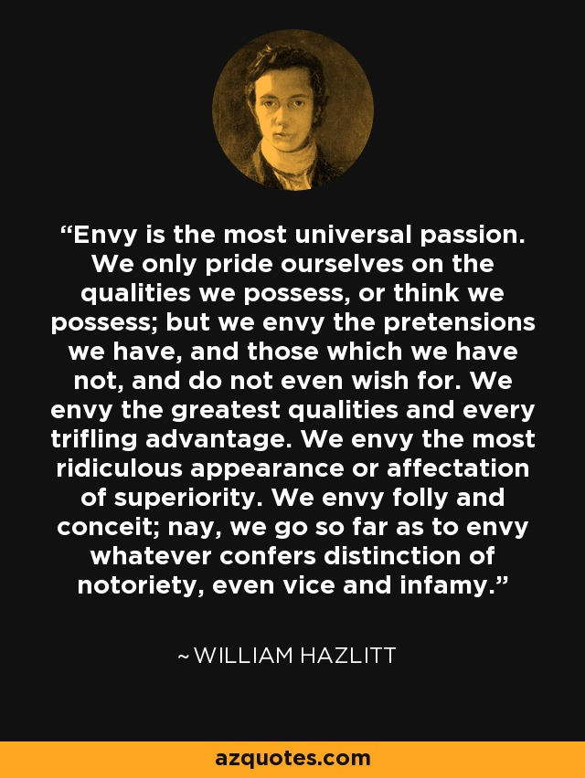 Envy is the most universal passion. We only pride ourselves on the qualities we possess, or think we possess; but we envy the pretensions we have, and those which we have not, and do not even wish for. We envy the greatest qualities and every trifling advantage. We envy the most ridiculous appearance or affectation of superiority. We envy folly and conceit; nay, we go so far as to envy whatever confers distinction of notoriety, even vice and infamy. - William Hazlitt