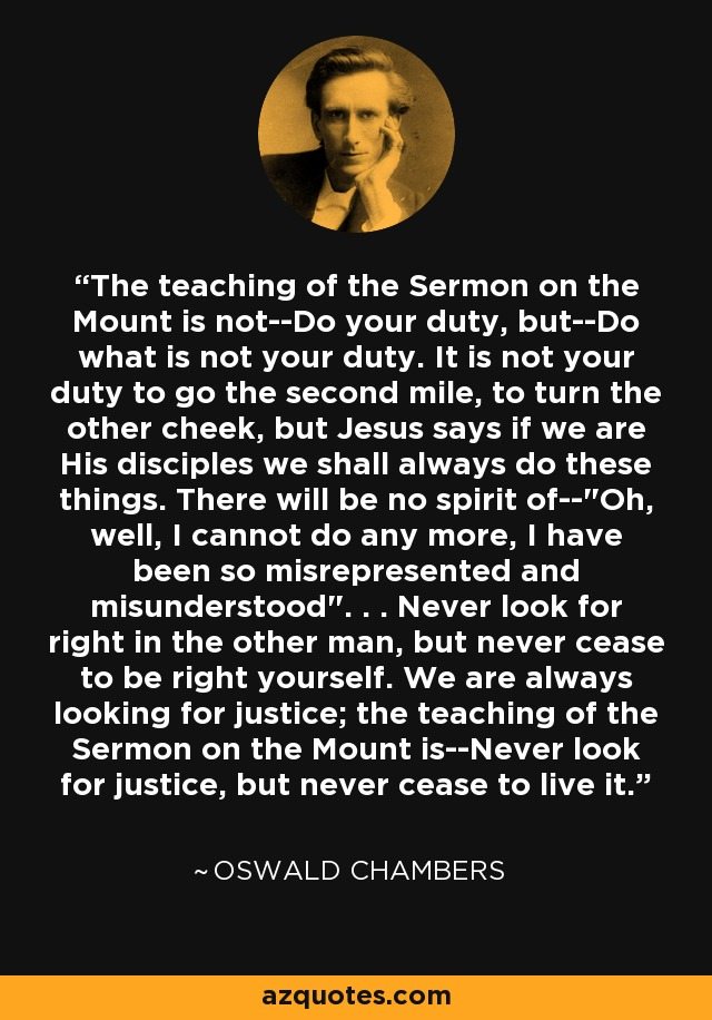 The teaching of the Sermon on the Mount is not--Do your duty, but--Do what is not your duty. It is not your duty to go the second mile, to turn the other cheek, but Jesus says if we are His disciples we shall always do these things. There will be no spirit of--