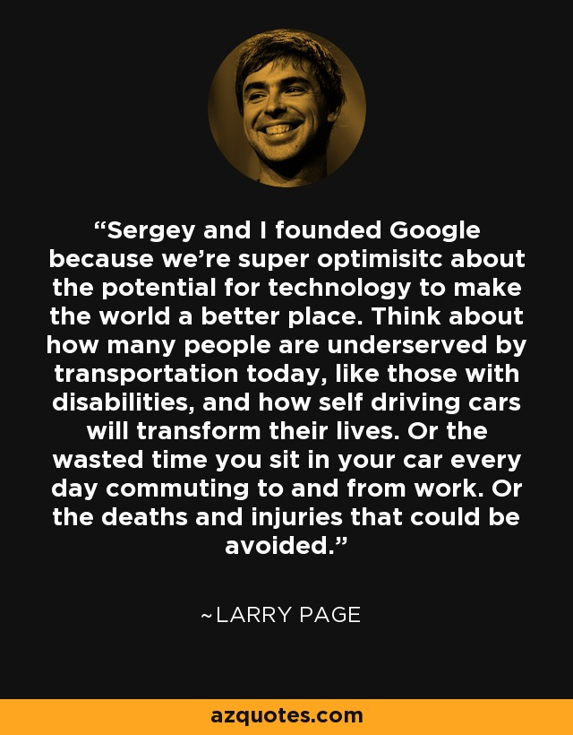 Sergey and I founded Google because we're super optimisitc about the potential for technology to make the world a better place. Think about how many people are underserved by transportation today, like those with disabilities, and how self driving cars will transform their lives. Or the wasted time you sit in your car every day commuting to and from work. Or the deaths and injuries that could be avoided. - Larry Page