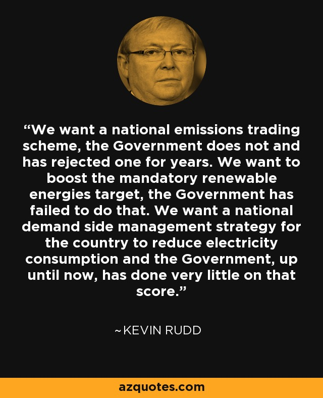 We want a national emissions trading scheme, the Government does not and has rejected one for years. We want to boost the mandatory renewable energies target, the Government has failed to do that. We want a national demand side management strategy for the country to reduce electricity consumption and the Government, up until now, has done very little on that score. - Kevin Rudd