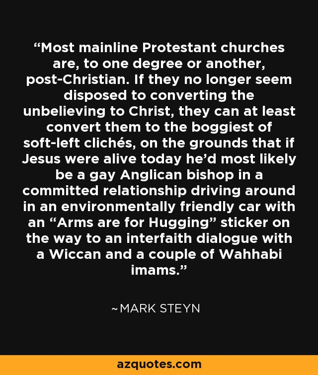 "Most mainline Protestant churches are, to one degree or another, post-Christian. If they no longer seem disposed to converting the unbelieving to Christ, they can at least convert them to the boggiest of soft-left clichés, on the grounds that if Jesus were alive today he'd most likely be a gay Anglican bishop in a committed relationship driving around in an environmentally friendly car with an ""Arms are for Hugging"" sticker on the way to an interfaith dialogue with a Wiccan and a couple of Wahhabi imams. - Mark Steyn"