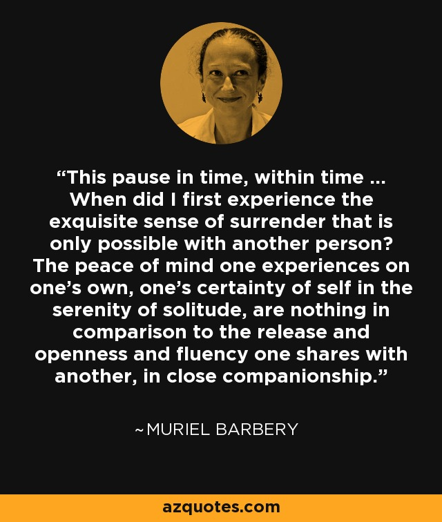 This pause in time, within time ... When did I first experience the exquisite sense of surrender that is only possible with another person? The peace of mind one experiences on one's own, one's certainty of self in the serenity of solitude, are nothing in comparison to the release and openness and fluency one shares with another, in close companionship ... - Muriel Barbery