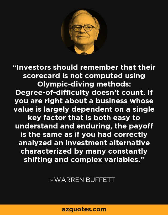 Investors should remember that their scorecard is not computed using Olympic-diving methods: Degree-of-difficulty doesn't count. If you are right about a business whose value is largely dependent on a single key factor that is both easy to understand and enduring, the payoff is the same as if you had correctly analyzed an investment alternative characterized by many constantly shifting and complex variables. - Warren Buffett