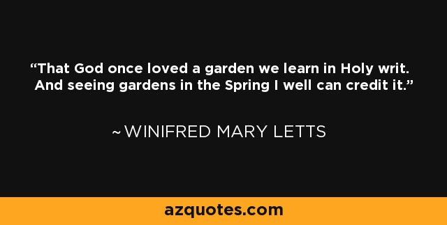 That God once loved a garden we learn in Holy writ. And seeing gardens in the Spring I well can credit it. - Winifred Mary Letts