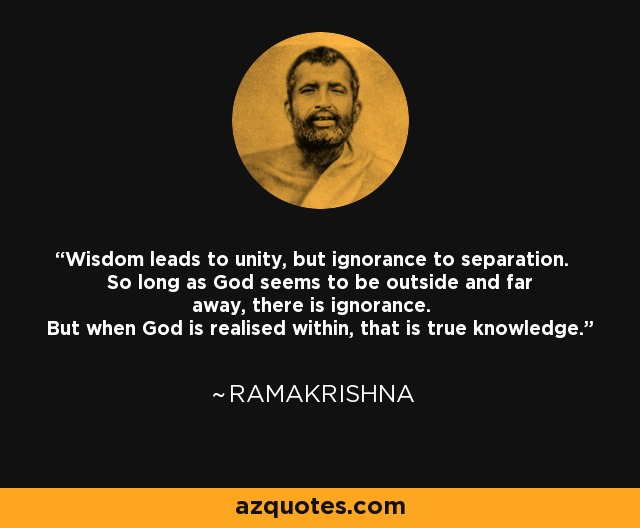 Wisdom leads to unity, but ignorance to separation. So long as God seems to be outside and far away, there is ignorance. But when God is realised within, that is true knowledge. - Ramakrishna