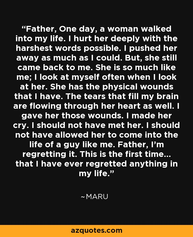 Father, One day, a woman walked into my life. I hurt her deeply with the harshest words possible. I pushed her away as much as I could. But, she still came back to me. She is so much like me; I look at myself often when I look at her. She has the physical wounds that I have. The tears that fill my brain are flowing through her heart as well. I gave her those wounds. I made her cry. I should not have met her. I should not have allowed her to come into the life of a guy like me. Father, I'm regretting it. This is the first time... that I have ever regretted anything in my life. - Ma-Roo