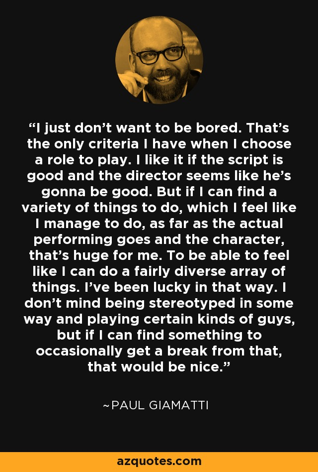 I just don't want to be bored. That's the only criteria I have when I choose a role to play. I like it if the script is good and the director seems like he's gonna be good. But if I can find a variety of things to do, which I feel like I manage to do, as far as the actual performing goes and the character, that's huge for me. To be able to feel like I can do a fairly diverse array of things. I've been lucky in that way. I don't mind being stereotyped in some way and playing certain kinds of guys, but if I can find something to occasionally get a break from that, that would be nice. - Paul Giamatti