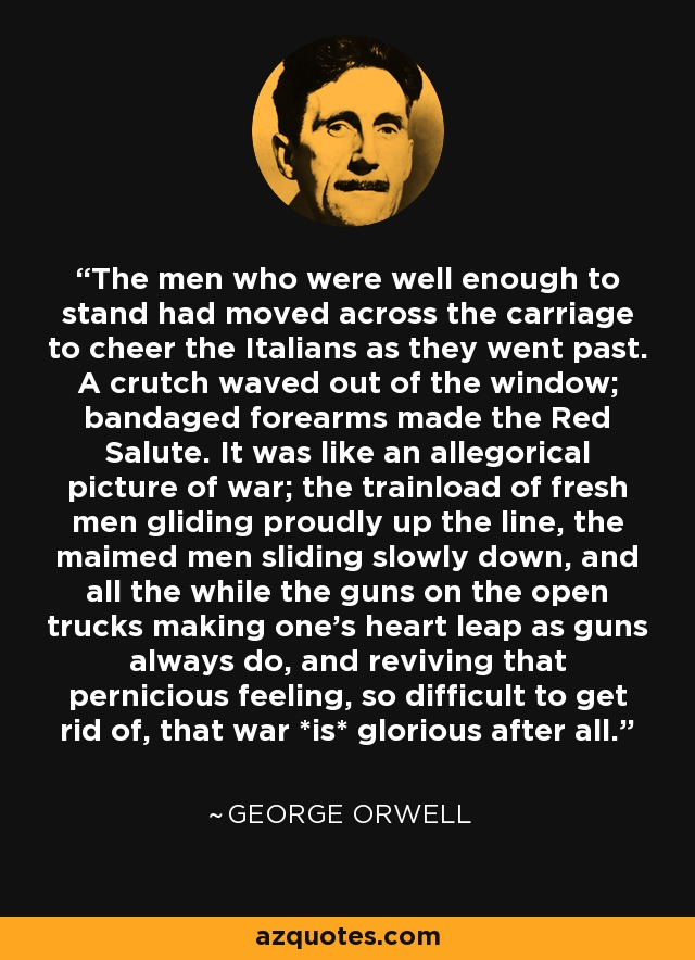 The men who were well enough to stand had moved across the carriage to cheer the Italians as they went past. A crutch waved out of the window; bandaged forearms made the Red Salute. It was like an allegorical picture of war; the trainload of fresh men gliding proudly up the line, the maimed men sliding slowly down, and all the while the guns on the open trucks making one's heart leap as guns always do, and reviving that pernicious feeling, so difficult to get rid of, that war *is* glorious after all. - George Orwell