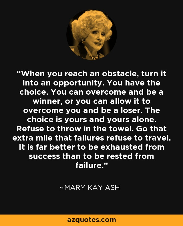 When you reach an obstacle, turn it into an opportunity. You have the choice. You can overcome and be a winner, or you can allow it to overcome you and be a loser. The choice is yours and yours alone. Refuse to throw in the towel. Go that extra mile that failures refuse to travel. It is far better to be exhausted from success than to be rested from failure. - Mary Kay Ash