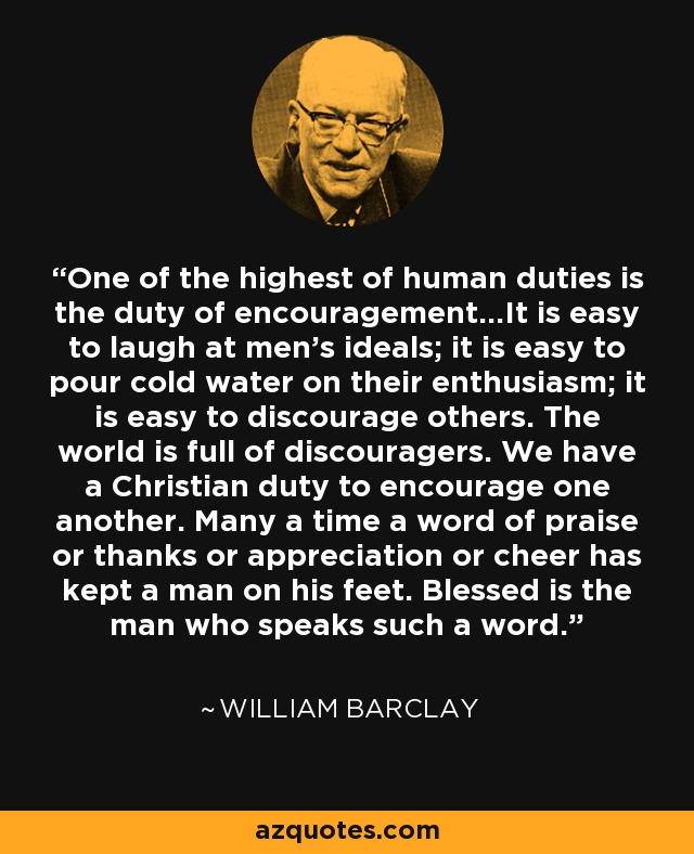 One of the highest of human duties is the duty of encouragement...It is easy to laugh at men's ideals; it is easy to pour cold water on their enthusiasm; it is easy to discourage others. The world is full of discouragers. We have a Christian duty to encourage one another. Many a time a word of praise or thanks or appreciation or cheer has kept a man on his feet. Blessed is the man who speaks such a word. - William Barclay