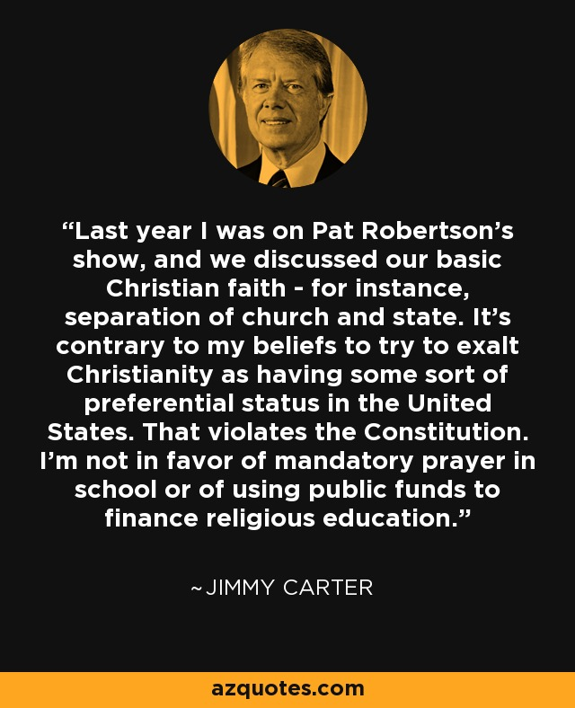 Last year I was on Pat Robertson's show, and we discussed our basic Christian faith - for instance, separation of church and state. It's contrary to my beliefs to try to exalt Christianity as having some sort of preferential status in the United States. That violates the Constitution. I'm not in favor of mandatory prayer in school or of using public funds to finance religious education. - Jimmy Carter
