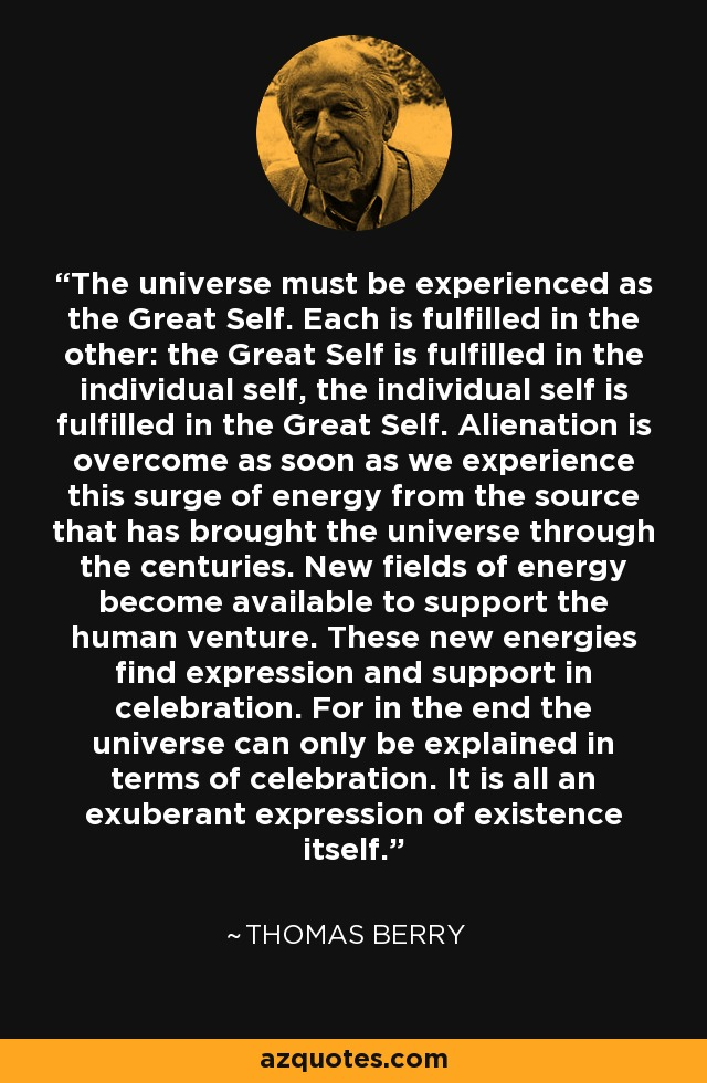 The universe must be experienced as the Great Self. Each is fulfilled in the other: the Great Self is fulfilled in the individual self, the individual self is fulfilled in the Great Self. Alienation is overcome as soon as we experience this surge of energy from the source that has brought the universe through the centuries. New fields of energy become available to support the human venture. These new energies find expression and support in celebration. For in the end the universe can only be explained in terms of celebration. It is all an exuberant expression of existence itself. - Thomas Berry