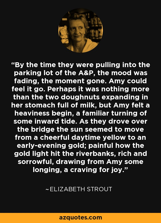 By the time they were pulling into the parking lot of the A&P, the mood was fading, the moment gone. Amy could feel it go. Perhaps it was nothing more than the two doughnuts expanding in her stomach full of milk, but Amy felt a heaviness begin, a familiar turning of some inward tide. As they drove over the bridge the sun seemed to move from a cheerful daytime yellow to an early-evening gold; painful how the gold light hit the riverbanks, rich and sorrowful, drawing from Amy some longing, a craving for joy. - Elizabeth Strout