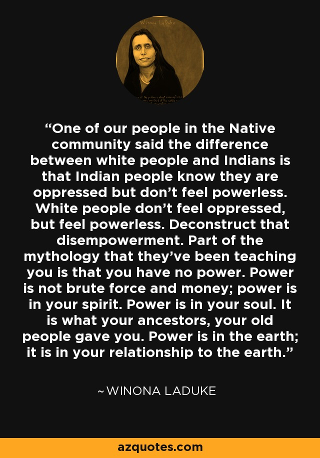 One of our people in the Native community said the difference between white people and Indians is that Indian people know they are oppressed but don't feel powerless. White people don't feel oppressed, but feel powerless. Deconstruct that disempowerment. Part of the mythology that they've been teaching you is that you have no power. Power is not brute force and money; power is in your spirit. Power is in your soul. It is what your ancestors, your old people gave you. Power is in the earth; it is in your relationship to the earth. - Winona LaDuke