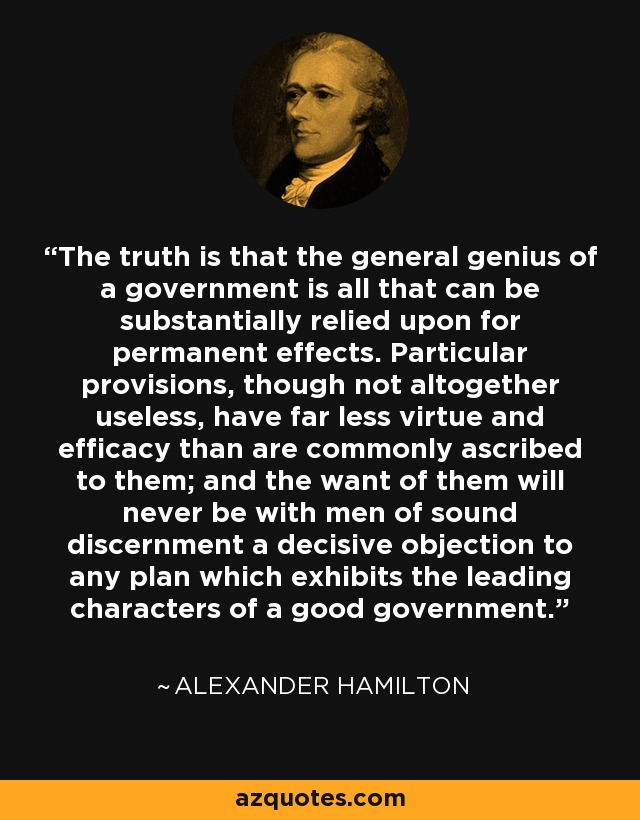 The truth is that the general genius of a government is all that can be substantially relied upon for permanent effects. Particular provisions, though not altogether useless, have far less virtue and efficacy than are commonly ascribed to them; and the want of them will never be with men of sound discernment a decisive objection to any plan which exhibits the leading characters of a good government. - Alexander Hamilton
