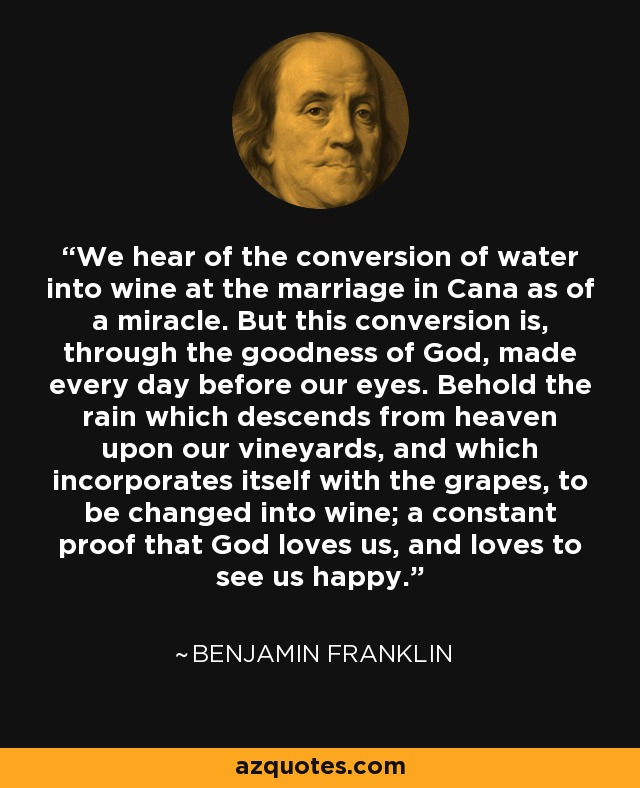 We hear of the conversion of water into wine at the marriage in Cana as of a miracle. But this conversion is, through the goodness of God, made every day before our eyes. Behold the rain which descends from heaven upon our vineyards, and which incorporates itself with the grapes, to be changed into wine; a constant proof that God loves us, and loves to see us happy. - Benjamin Franklin