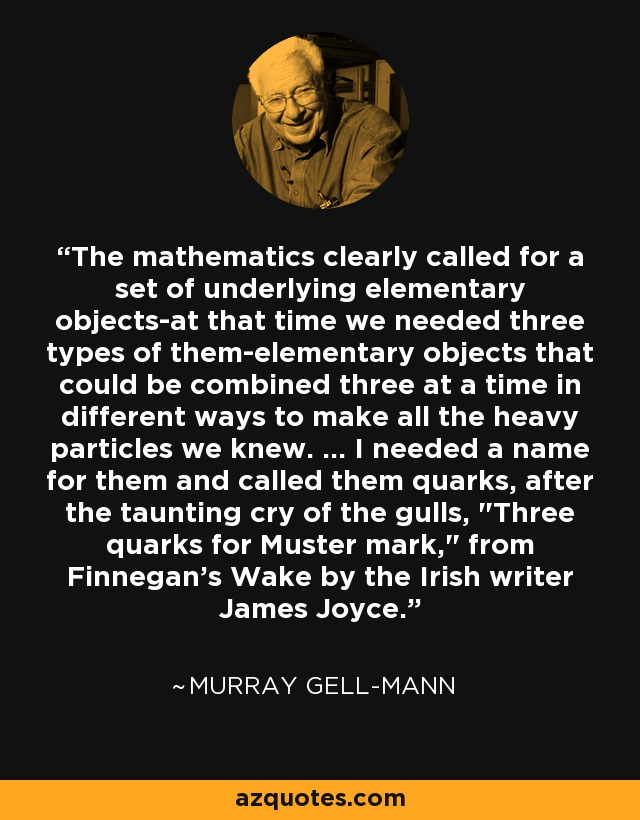 The mathematics clearly called for a set of underlying elementary objects-at that time we needed three types of them-elementary objects that could be combined three at a time in different ways to make all the heavy particles we knew. ... I needed a name for them and called them quarks, after the taunting cry of the gulls,