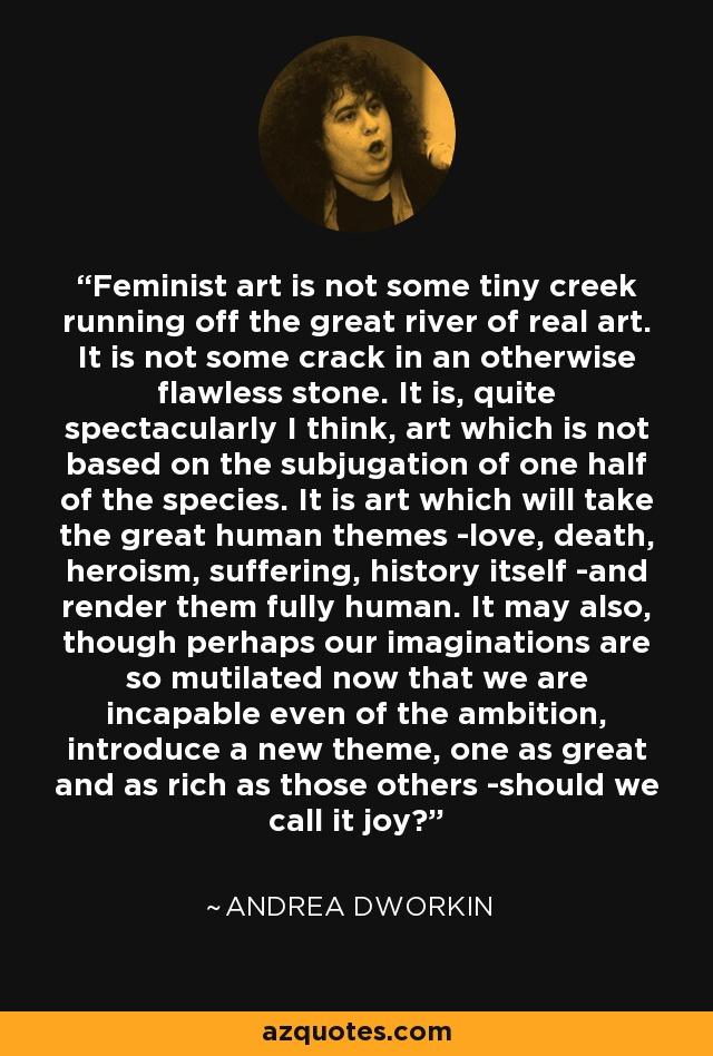 Feminist art is not some tiny creek running off the great river of real art. It is not some crack in an otherwise flawless stone. It is, quite spectacularly I think, art which is not based on the subjugation of one half of the species. It is art which will take the great human themes -love, death, heroism, suffering, history itself -and render them fully human. It may also, though perhaps our imaginations are so mutilated now that we are incapable even of the ambition, introduce a new theme, one as great and as rich as those others -should we call it joy? - Andrea Dworkin