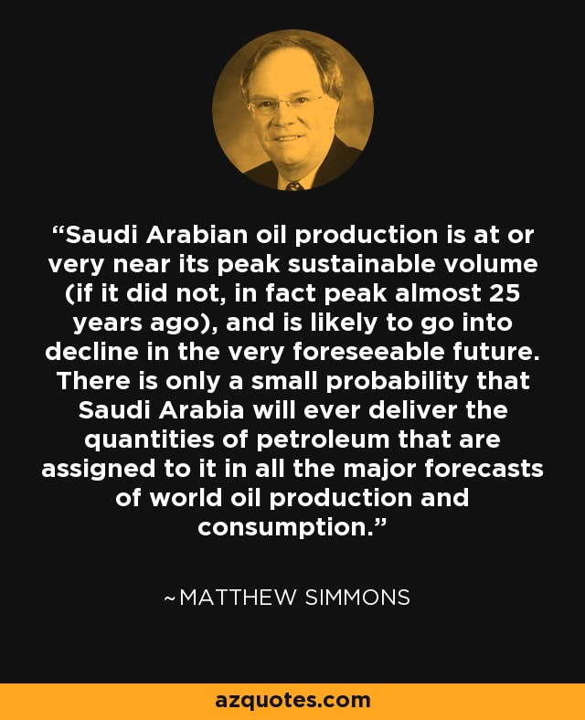 Saudi Arabian oil production is at or very near its peak sustainable volume (if it did not, in fact peak almost 25 years ago), and is likely to go into decline in the very foreseeable future. There is only a small probability that Saudi Arabia will ever deliver the quantities of petroleum that are assigned to it in all the major forecasts of world oil production and consumption. - Matthew Simmons