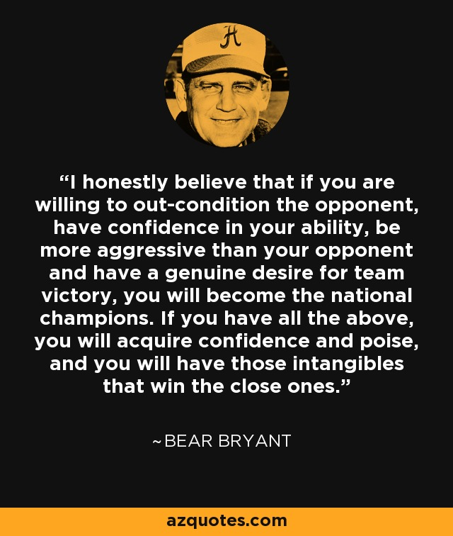 I honestly believe that if you are willing to out-condition the opponent, have confidence in your ability, be more aggressive than your opponent and have a genuine desire for team victory, you will become the national champions. If you have all the above, you will acquire confidence and poise, and you will have those intangibles that win the close ones. - Bear Bryant