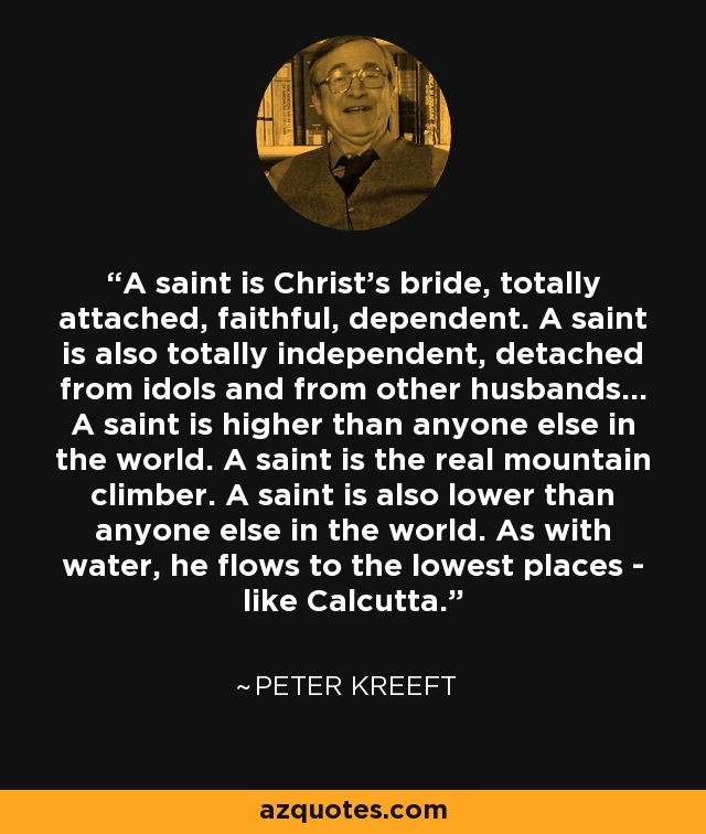 A saint is Christ's bride, totally attached, faithful, dependent. A saint is also totally independent, detached from idols and from other husbands... A saint is higher than anyone else in the world. A saint is the real mountain climber. A saint is also lower than anyone else in the world. As with water, he flows to the lowest places - like Calcutta. - Peter Kreeft