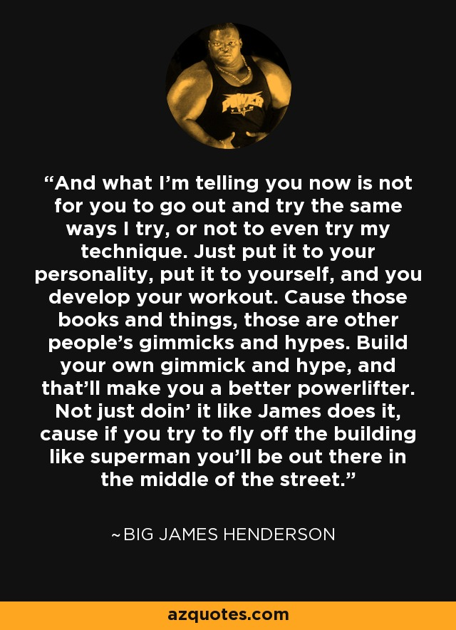 And what I'm telling you now is not for you to go out and try the same ways I try, or not to even try my technique. Just put it to your personality, put it to yourself, and you develop your workout. Cause those books and things, those are other people's gimmicks and hypes. Build your own gimmick and hype, and that'll make you a better powerlifter. Not just doin' it like James does it, cause if you try to fly off the building like superman you'll be out there in the middle of the street. - Big James Henderson