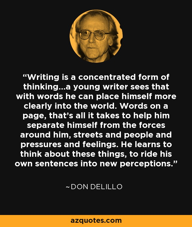 Writing is a concentrated form of thinking...a young writer sees that with words he can place himself more clearly into the world. Words on a page, that's all it takes to help him separate himself from the forces around him, streets and people and pressures and feelings. He learns to think about these things, to ride his own sentences into new perceptions. - Don DeLillo
