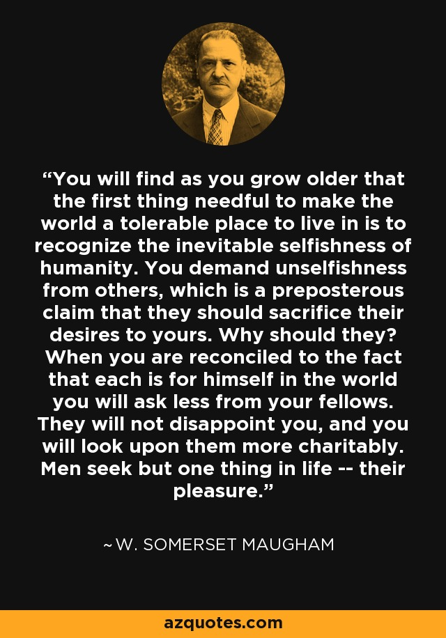 You will find as you grow older that the first thing needful to make the world a tolerable place to live in is to recognize the inevitable selfishness of humanity. You demand unselfishness from others, which is a preposterous claim that they should sacrifice their desires to yours. Why should they? When you are reconciled to the fact that each is for himself in the world you will ask less from your fellows. They will not disappoint you, and you will look upon them more charitably. Men seek but one thing in life -- their pleasure. - W. Somerset Maugham