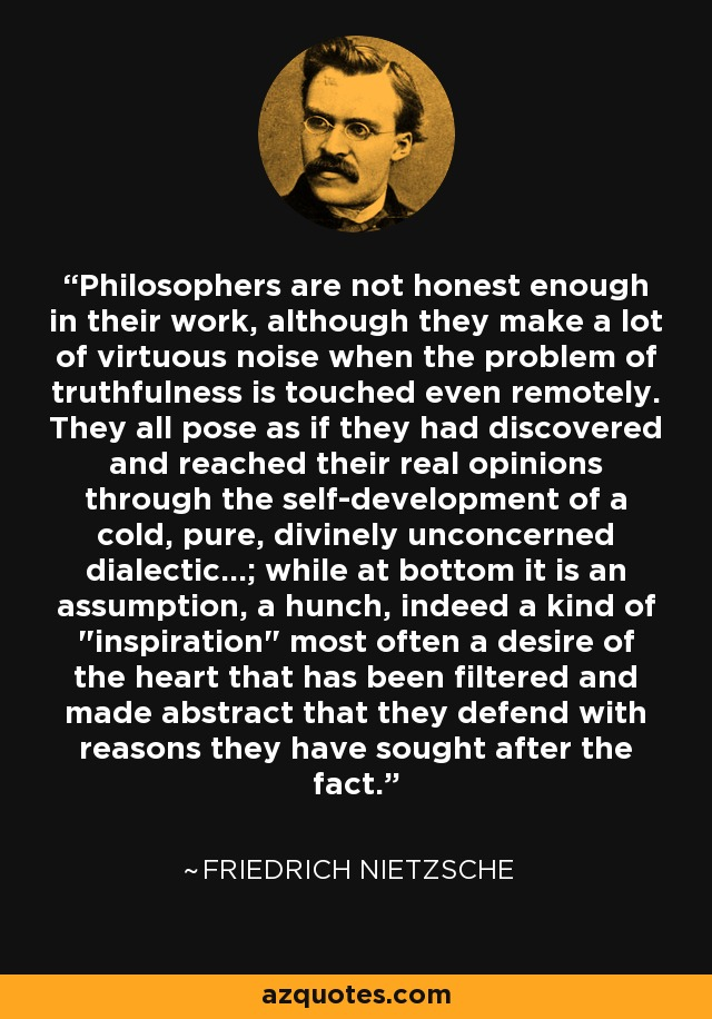Philosophers are not honest enough in their work, although they make a lot of virtuous noise when the problem of truthfulness is touched even remotely. They all pose as if they had discovered and reached their real opinions through the self-development of a cold, pure, divinely unconcerned dialectic...; while at bottom it is an assumption, a hunch, indeed a kind of