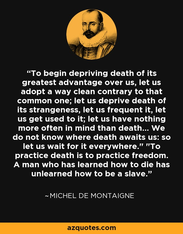 To begin depriving death of its greatest advantage over us, let us adopt a way clean contrary to that common one; let us deprive death of its strangeness, let us frequent it, let us get used to it; let us have nothing more often in mind than death... We do not know where death awaits us: so let us wait for it everywhere.
