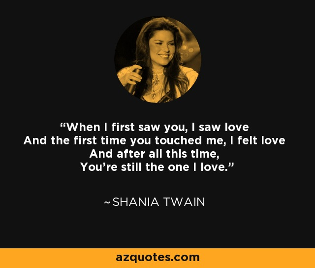 When I first saw you, I saw love And the first time you touched me, I felt love And after all this time, You're still the one I love. - Shania Twain